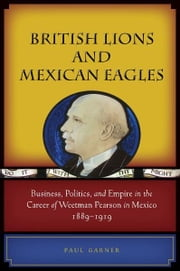 British Lions and Mexican Eagles - Business, Politics, and Empire in the Career of Weetman Pearson in Mexico, 1889–1919 ebook by Paul Garner