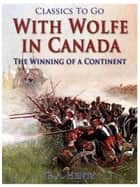 With Wolfe in Canada / The Winning of a Continent ebook by G. A. Henty