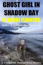 Ghost Girl in Shadow Bay: A Young Adult Haunted House Mystery ebook by R. Barri Flowers