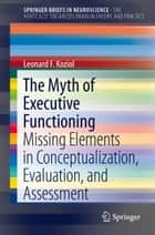 The Myth of Executive Functioning - Missing Elements in Conceptualization, Evaluation, and Assessment ebook by Leonard F. Koziol