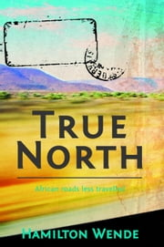True North - African road less travelled ebook by Wende, Hamilton