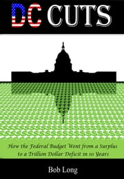 DC Cuts: How the Federal Budget Went from a Surplus to a Trillion Dollar Deficit in 10 Years ebook by Bob Long