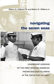 Navigating the Seven Seas - Leadership Lessons of the First African American Father and Son to Serve at Top in the U.S. Navy ebook by Melvin  G. Williams, Sr.,Melvin G. Williams, Jr.