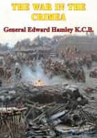 The War In The Crimea [Illustrated Edition] ebook by Lieutenant-General Sir Edward Bruce Hamley KCB KCMG