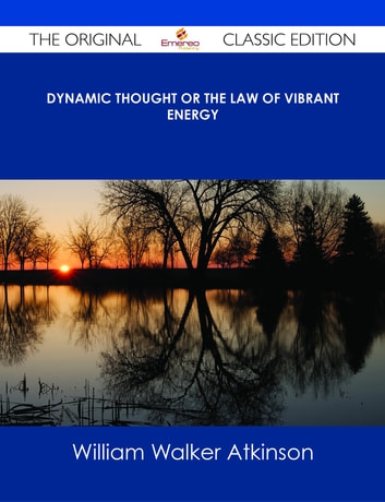 Dynamic Thought or The Law of Vibrant Energy - The Original Classic Edition ebook by William Walker Atkinson