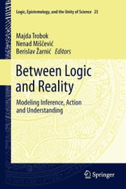 Between Logic and Reality - Modeling Inference, Action and Understanding ebook by Majda Trobok,Nenad Miščević,Berislav Žarnić
