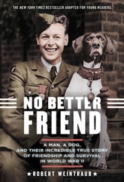 No Better Friend: Young Readers Edition - A Man, a Dog, and Their Incredible True Story of Friendship and Survival in World War II ebook by Robert Weintraub