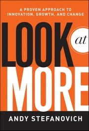 Look at More - A Proven Approach to Innovation, Growth, and Change ebook by Andy Stefanovich