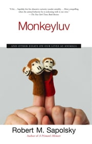 Monkeyluv - And Other Essays on Our Lives as Animals ebook by Robert M. Sapolsky