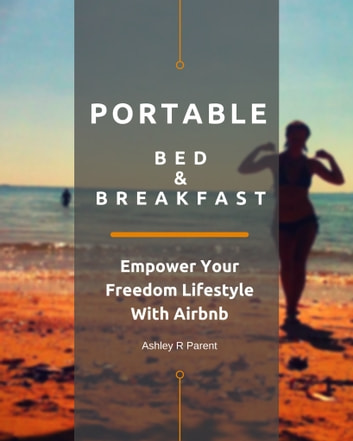 Portable Bed & Breakfast - Empower Your Freedom Lifestyle With Airbnb ebook by Ashley R Parent