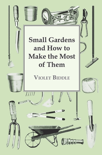 Small Gardens and How to Make the Most of Them ebook by Violet Biddle