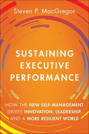 Sustaining Executive Performance - How the New Self-Management Drives Innovation, Leadership, and a More Resilient World ebook by Steven P. MacGregor