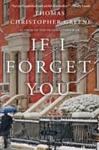 If I Forget You - A Novel ebook by Thomas Christopher Greene