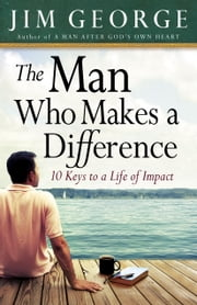 The Man Who Makes A Difference - 10 Keys to a Life of Impact ebook by Jim George