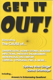 Get It Out! - Eliminating the Cause of Diverticulitis, Kidney Stones, Bladder Infections ebook by Sydney Ross Singer,Soma Grismaijer