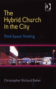 The Hybrid Church in the City - Third Space Thinking ebook by Revd Dr Christopher R Baker