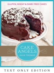 Cake Angels Text Only: Amazing gluten, wheat and dairy free cakes ebook by Julia Thomas