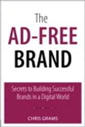 The Ad-Free Brand - Secrets to Building Successful Brands in a Digital World ebook by Chris Grams