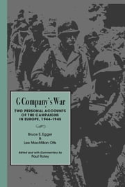G Company's War - Two Personal Accounts of the Campaigns in Europe, 1944-1945 ebook by Bruce E. Egger,Lee McMillian Otts,Paul Roley