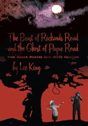 The Beast of Rickards Road and the Ghost of Payne Road - True Ghosts Stories from North Carolina ebook by Lee King