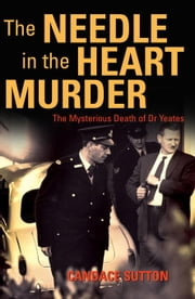 The Needle in the Heart Murder: The Mysterious Death of Dr Yeates ebook by Sutton, Candace