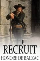 The Recruit ebook by Honore de Balzac, Katharine Prescott Wormeley