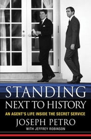 Standing Next to History - An Agent's Life Inside the Secret Service ebook by Joseph Petro,Jeffrey Robinson