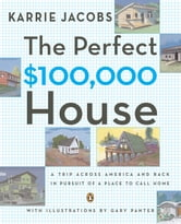 The Perfect $100,000 House - A Trip Across America and Back in Pursuit of a Place to Call Home ebook by Karrie Jacobs