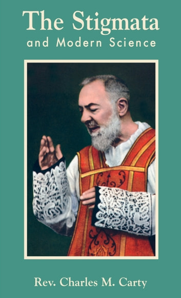 The Stigmata and Modern Science ebook by Charles Mortimer Rev. Fr. Carty