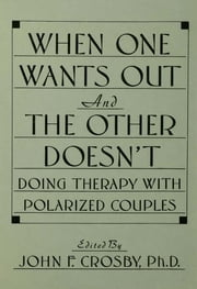 When One Wants Out And The Other Doesn't - Doing Therapy With Polarized Couples ebook by John F. Crosby