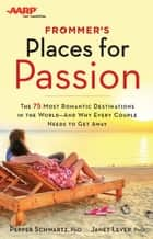 Frommer's/AARP Places for Passion - The 75 Most Romantic Destinations in the World - and Why Every Couple Needs to Get Away ebook by Pepper Schwartz, Janet Lever