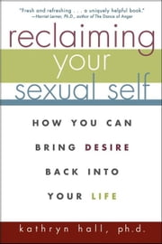 Reclaiming Your Sexual Self: How You Can Bring Desire Back Into Your Life ebook by Hall, Kathryn