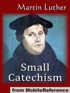 Small Catechism (Mobi Classics) ebook by Martin Luther, Robert E. Smith (Translator)