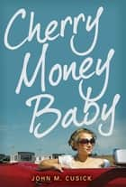 Cherry Money Baby ebook by John M. Cusick