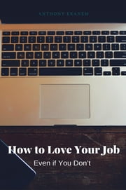 How to Love Your Job - Even if You Don't ebook by Anthony Ekanem