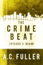The Crime Beat - Episode 3: Miami ebook by A.C. Fuller