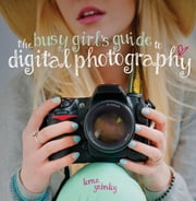 The Busy Girl's Guide to Digital Photography ebook by Lorna Yabsley
