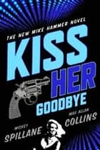 Kiss Her Goodbye ebook by Mickey Spillane,Max Allan Collins