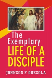 The Exemplary Life Of A Disciple ebook by Johnson F. Odesola