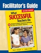 Facilitator's Guide to What Successful Teachers Do - 101 Research-Based Classroom Strategies for New and Veteran Teachers ebook by Neal A. Glasgow, Cathy D. Hicks