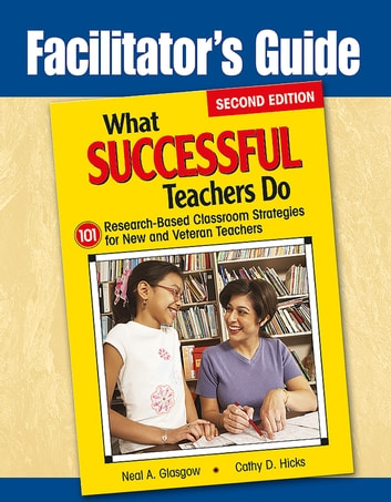 Facilitator's Guide to What Successful Teachers Do - 101 Research-Based Classroom Strategies for New and Veteran Teachers ebook by Neal A. Glasgow