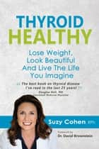 Thyroid Healthy: Lose Weight, Look Beautiful and Live the Life You Imagine ebook by Suzy Cohen