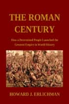 The Roman Century: How a Determined People Launched the Greatest Empire in World History ebook by Howard J. Erlichman