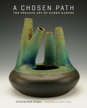 A Chosen Path - The Ceramic Art of Karen Karnes ebook by Mark Shapiro
