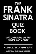 The Frank Sinatra Quiz Book - 200 Questions on the Singer and Actor ebook by Graeme Ross
