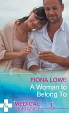 A Woman To Belong To (Mills & Boon Medical) ebook by Fiona Lowe
