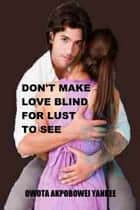 Don't Make Love Blind For Lust To See ebook by Owota Akpobowei Yankee