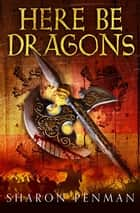 Here Be Dragons: The Welsh Princes Trilogy 1 ebook by Sharon Penman
