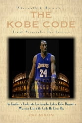 The Kobe Code: Eight Principles For Success -- An Insider's Look into Los Angeles Laker Kobe Bryant's Warrior Life & the Code He Lives By ebook by Pat Mixon