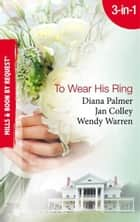 To Wear His Ring: Circle of Gold / Trophy Wives / Dakota Bride (Mills & Boon By Request) ebook by Diana Palmer, Jan Colley, Wendy Warren